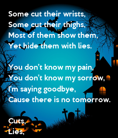 Poster: Some cut their wrists, Some cut their thighs, Most of them show them, Yet hide them with lies.  You don't know my pain, You don't know my sorrow, I'm saying goodbye, Cause there is no tomorrow.  Cuts, Lies, No more