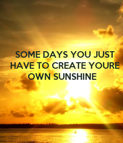 Poster:       SOME DAYS YOU JUST     HAVE TO CREATE YOURE             OWN SUNSHINE
