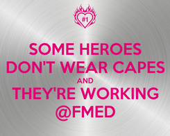 Poster: SOME HEROES DON'T WEAR CAPES AND THEY'RE WORKING @FMED