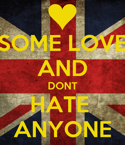 Poster: SOME LOVE AND DONT HATE  ANYONE