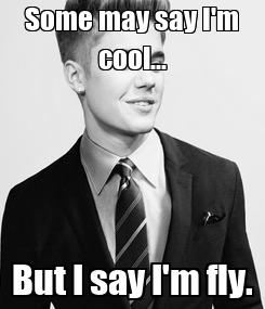 Poster: Some may say I'm cool... But I say I'm fly.