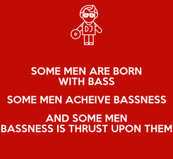 Poster: SOME MEN ARE BORN WITH BASS SOME MEN ACHEIVE BASSNESS AND SOME MEN BASSNESS IS THRUST UPON THEM