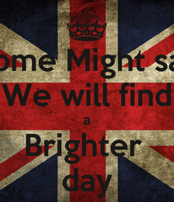 Poster: Some Might say We will find a Brighter  day