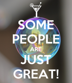 Poster: SOME PEOPLE ARE JUST GREAT!