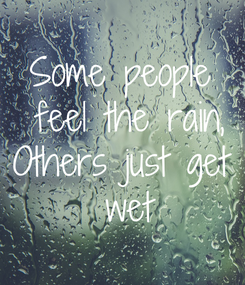 Poster: Some people  feel the rain, Others just get  wet