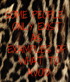 Poster: SOME PEOPLE  ONLY EXIST AS   EXAMPLES OF  WHAT TO  AVOID