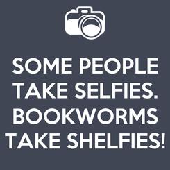 Poster: SOME PEOPLE TAKE SELFIES.  BOOKWORMS TAKE SHELFIES!