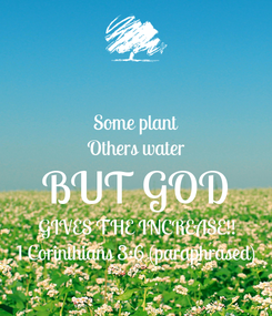 Poster: Some plant Others water BUT GOD GIVES THE INCREASE!! 1 Corinthians 3:6 (paraphrased)