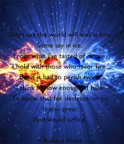 Poster:   Some say the world will end in fire; Some say in ice. From what i've tasted of desire  I hold with those who favor fire. But if it had to perish twice, I think