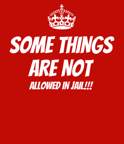 Poster: SOME THINGS ARE NOT ALLOWED IN JAIL!!!