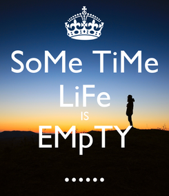 Poster: SoMe TiMe LiFe IS EMpTY ......