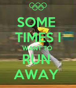Poster: SOME  TIMES I WANT TO  RUN  AWAY