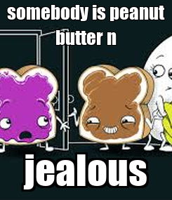 Poster: somebody is peanut butter n jealous