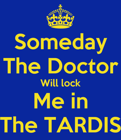 Poster: Someday The Doctor Will lock Me in The TARDIS