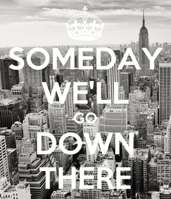 Poster: SOMEDAY WE'LL GO DOWN THERE