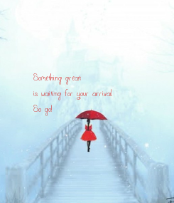 Poster: Something great is waiting for your arrival. So go!