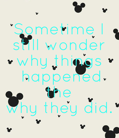 Poster: Sometime I  still wonder  why things  happened  the  why they did.