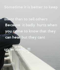 Poster: Sometime it is better to keep    silent than to tell others  Because  it badly  hurts when  you come to know that they  can hear but they cant
