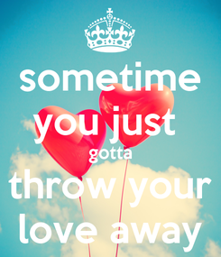 Poster: sometime you just  gotta throw your love away