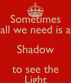 Poster: Sometimes all we need is a Shadow to see the Light
