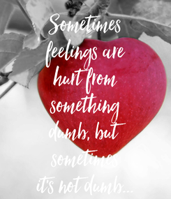 Poster: Sometimes feelings are hurt from something dumb, but sometimes it's not dumb...