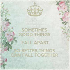 Poster: SOMETIMES  GOOD THINGS  FALL APART SO BETTER THINGS  CAN FALL TOGETHER