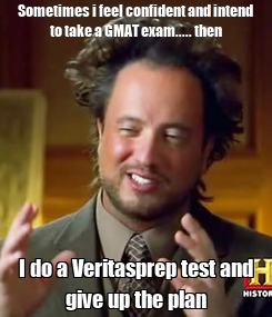 Poster: Sometimes i feel confident and intend to take a GMAT exam..... then I do a Veritasprep test and give up the plan