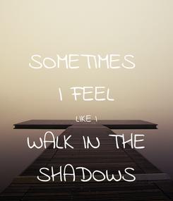 Poster: SOMETIMES  I FEEL LIKE I WALK IN THE SHADOWS