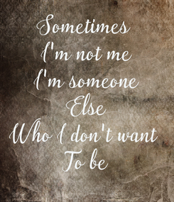 Poster: Sometimes  I'm not me I'm someone Else Who I don't want  To be