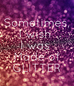 Poster: Sometimes, I wish  I was  Made of GLITTER