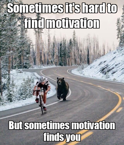 Poster: Sometimes it's hard to find motivation But sometimes motivation finds you