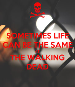 Poster: SOMETIMES LIFE CAN BE THE SAME AS THE WALKING DEAD