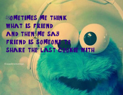 Poster:  Sometimes me think,  what is friend?  and then me say   friend is someone to  share the last cookie with.
