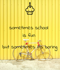 Poster: sometimes school  is fun   but sometimes it's boring