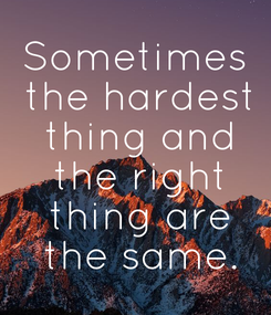 Poster: Sometimes  the hardest  thing and  the right  thing are  the same.