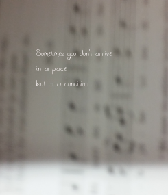 Poster: Sometimes you don't arrive  in a place  but in a condition.