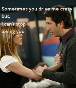 Poster: Sometimes you drive me crazy but, I can't stop loving you