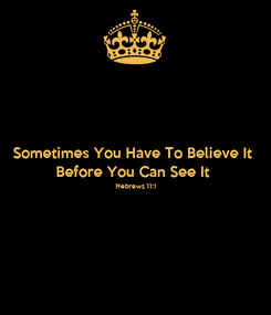 Poster: Sometimes You Have To Believe It Before You Can See It Hebrews 11:1