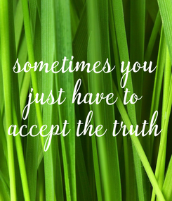 Poster: sometimes you just have to accept the truth