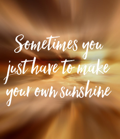 Poster: Sometimes you just have to make your own sunshine