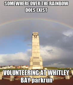 Poster: SOMEWHERE OVER THE RAINBOW DOES EXIST VOLUNTEERING AT WHITLEY BAY parkrun