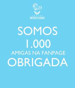 Poster: SOMOS 1.000  AMIGAS NA FANPAGE OBRIGADA