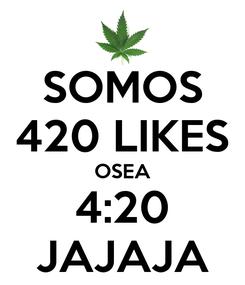Poster: SOMOS 420 LIKES OSEA 4:20 JAJAJA
