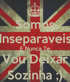 Poster: Somos Inseparaveis E Nunca Te Vou Deixar Sozinha ;)