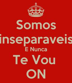 Poster: Somos inseparaveis E Nunca Te Vou  ON