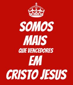 Poster: Somos Mais  Que vencedores  Em  Cristo Jesus