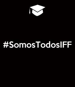 Poster:  #SomosTodosIFF