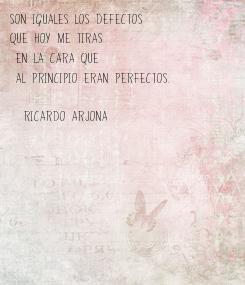 Poster: Son iguales los defectos  que hoy me tiras  en la cara que  al principio eran perfectos.  (Ricardo Arjona)