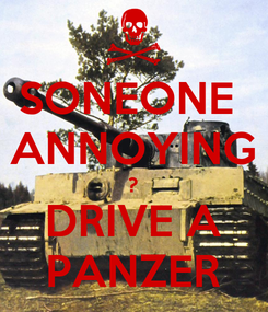 Poster: SONEONE  ANNOYING ? DRIVE A PANZER