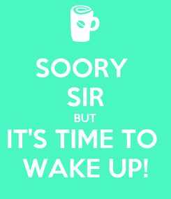Poster: SOORY  SIR BUT IT'S TIME TO  WAKE UP!